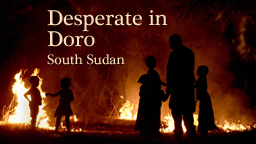 Doro, South Sudan: Displaced and Desperate